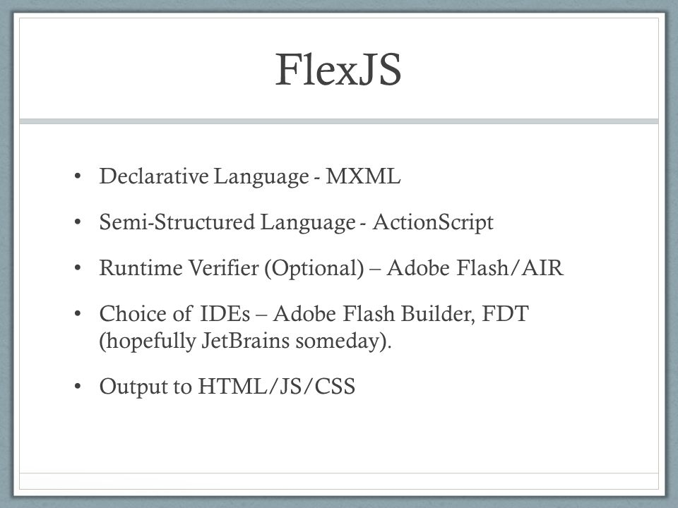 FlexJS Declarative Language - MXML Semi-Structured Language - ActionScript Runtime Verifier (Optional) – Adobe Flash/AIR Choice of IDEs – Adobe Flash Builder, FDT (hopefully JetBrains someday).