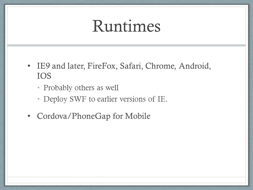 Runtimes IE9 and later, FireFox, Safari, Chrome, Android, IOS Probably others as well Deploy SWF to earlier versions of IE. Cordova/PhoneGap for Mobil