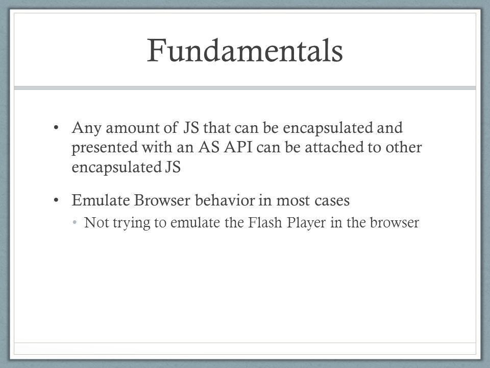 Fundamentals Any amount of JS that can be encapsulated and presented with an AS API can be attached to other encapsulated JS Emulate Browser behavior in most cases Not trying to emulate the Flash Player in the browser