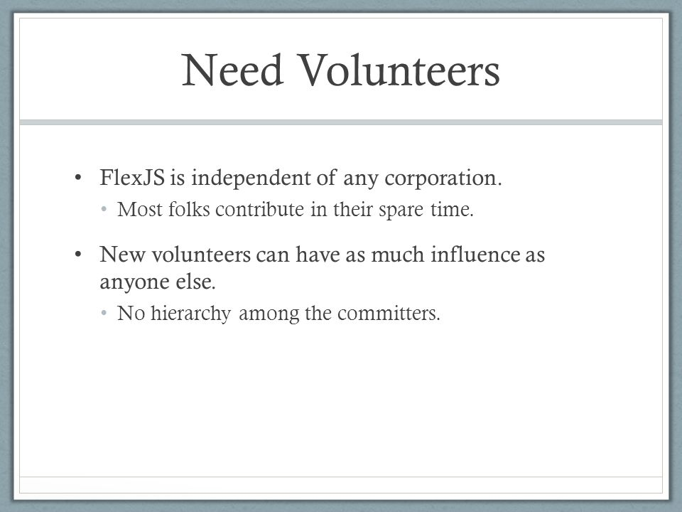 Need Volunteers FlexJS is independent of any corporation. Most folks contribute in their spare time. New volunteers can have as much influence as anyo