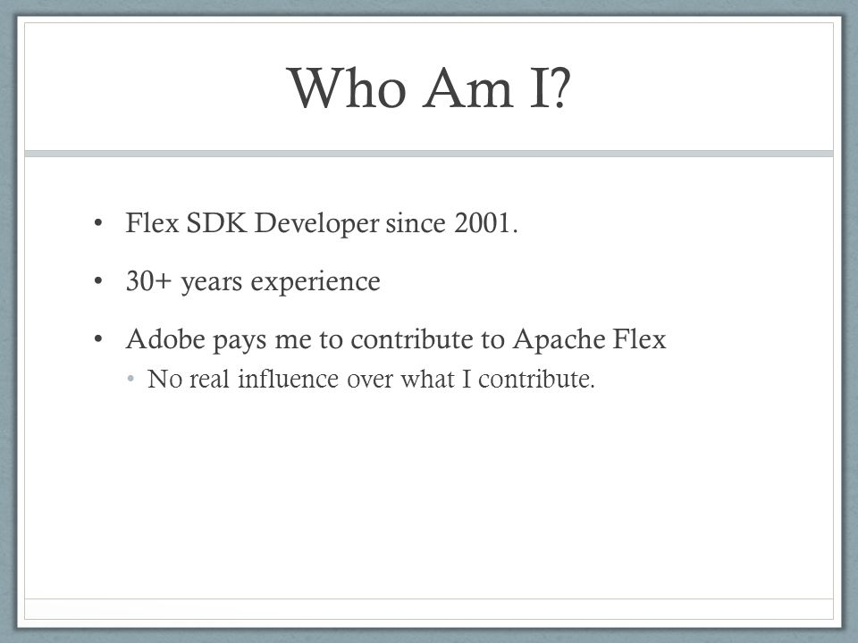 Who Am I? Flex SDK Developer since 2001. 30+ years experience Adobe pays me to contribute to Apache Flex No real influence over what I contribute.