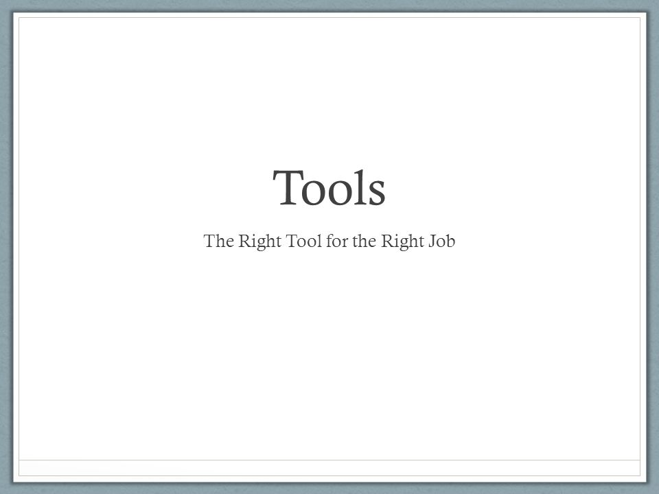 Tools The Right Tool for the Right Job