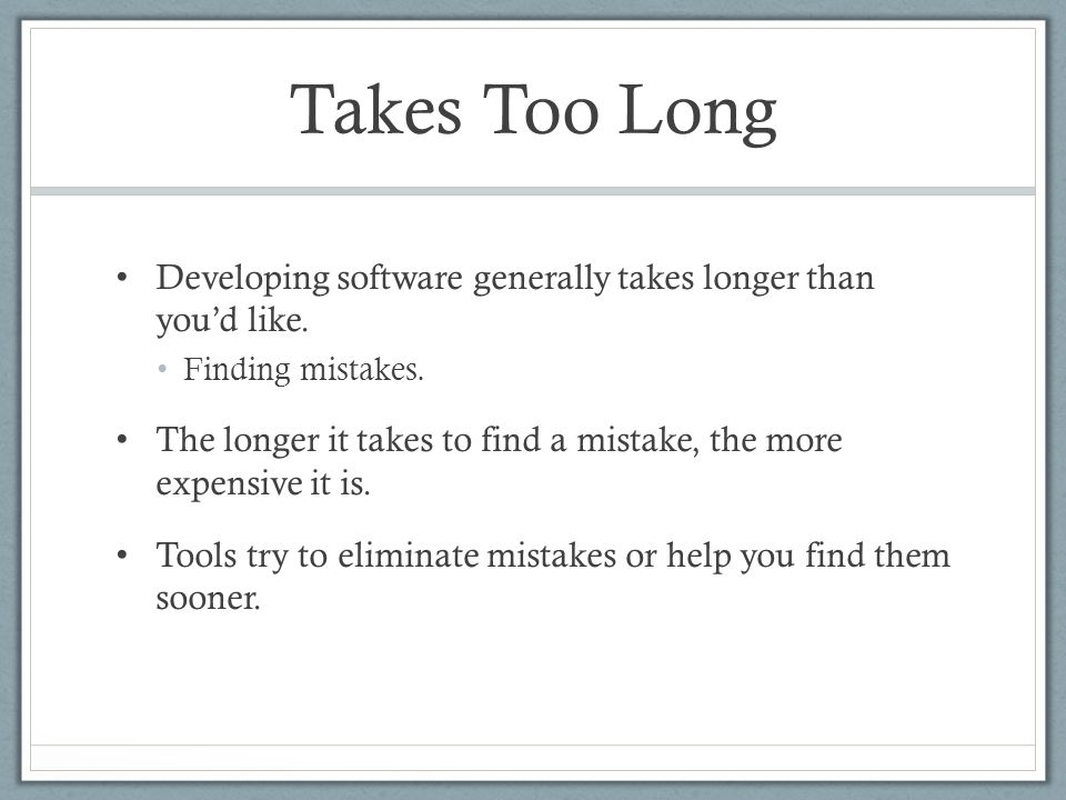 Takes Too Long Developing software generally takes longer than you'd like. Finding mistakes. The longer it takes to find a mistake, the more expensive