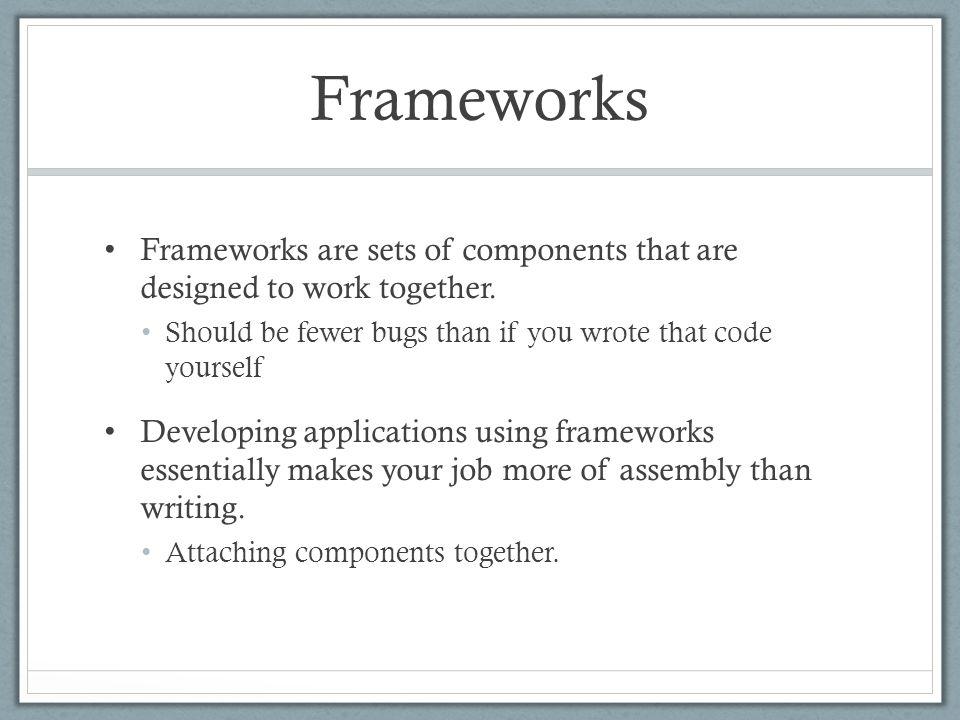 Frameworks Frameworks are sets of components that are designed to work together.