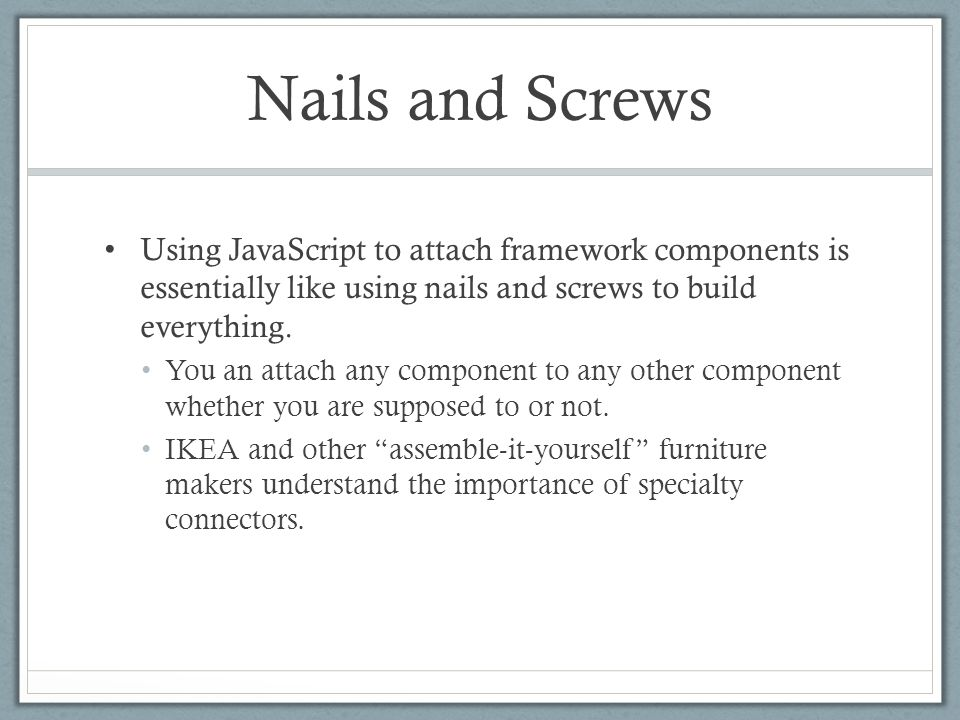 Nails and Screws Using JavaScript to attach framework components is essentially like using nails and screws to build everything. You an attach any com