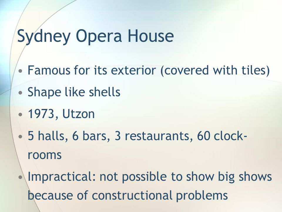 Sydney Opera House Famous for its exterior (covered with tiles) Shape like shells 1973, Utzon 5 halls, 6 bars, 3 restaurants, 60 clock- rooms Impractical: not possible to show big shows because of constructional problems