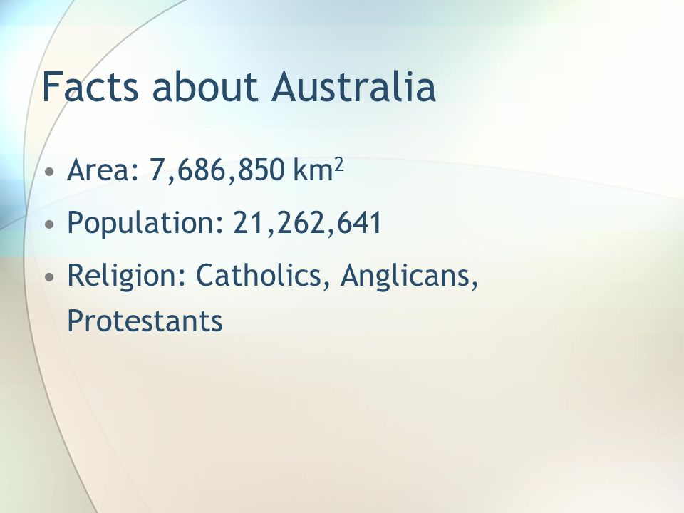 Facts about Australia Area: 7,686,850 km 2 Population: 21,262,641 Religion: Catholics, Anglicans, Protestants