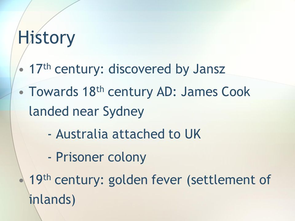 History 17 th century: discovered by Jansz Towards 18 th century AD: James Cook landed near Sydney - Australia attached to UK - Prisoner colony 19 th century: golden fever (settlement of inlands)