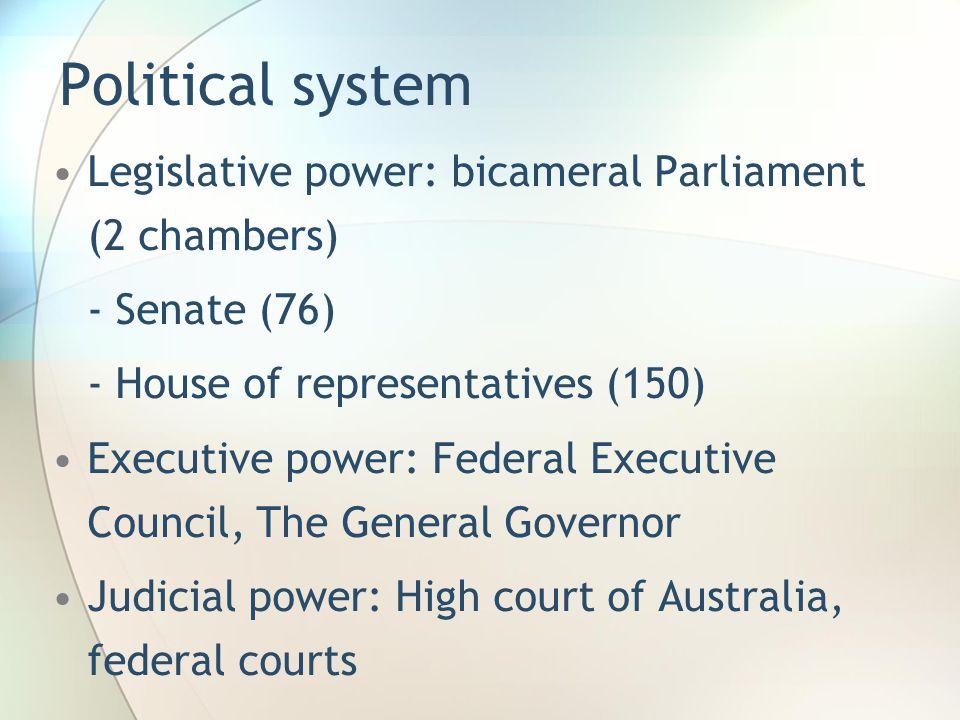 Political system Legislative power: bicameral Parliament (2 chambers) - Senate (76) - House of representatives (150) Executive power: Federal Executive Council, The General Governor Judicial power: High court of Australia, federal courts