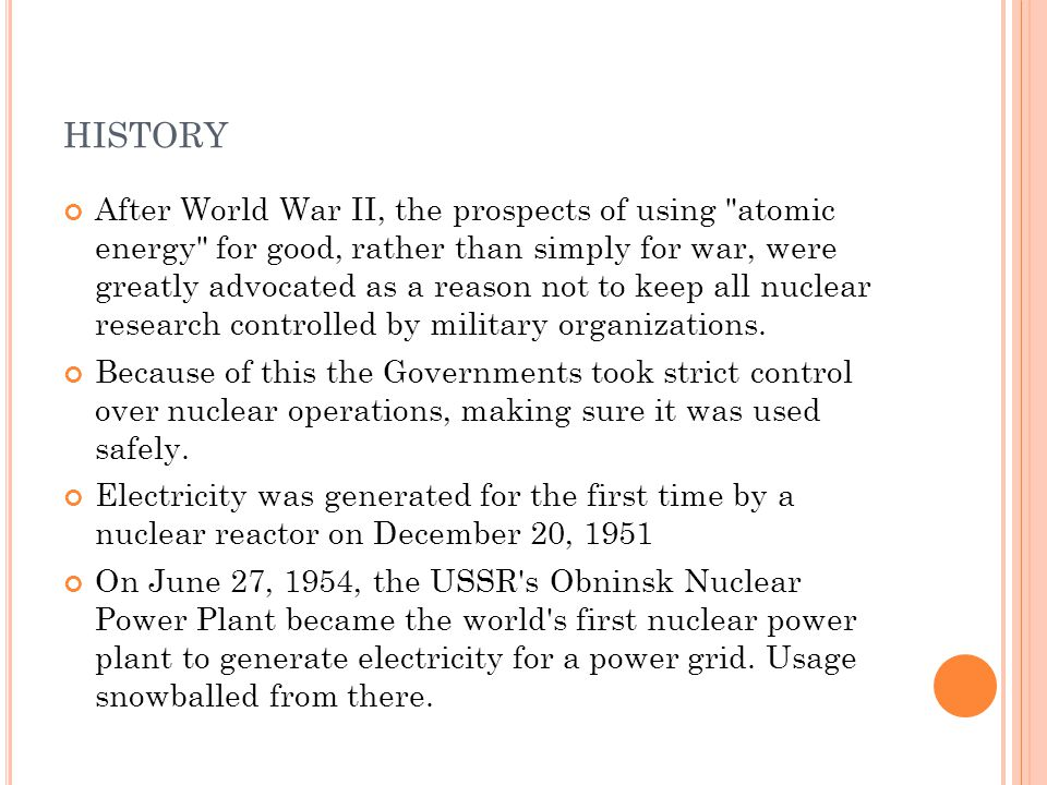 HISTORY After World War II, the prospects of using atomic energy for good, rather than simply for war, were greatly advocated as a reason not to keep all nuclear research controlled by military organizations.