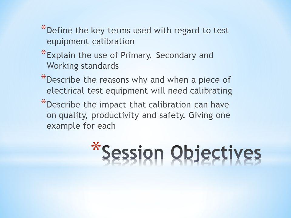* Define the key terms used with regard to test equipment calibration * Explain the use of Primary, Secondary and Working standards * Describe the rea