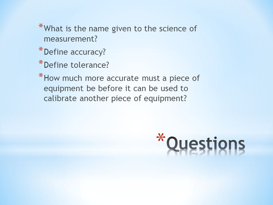 * What is the name given to the science of measurement? * Define accuracy? * Define tolerance? * How much more accurate must a piece of equipment be b