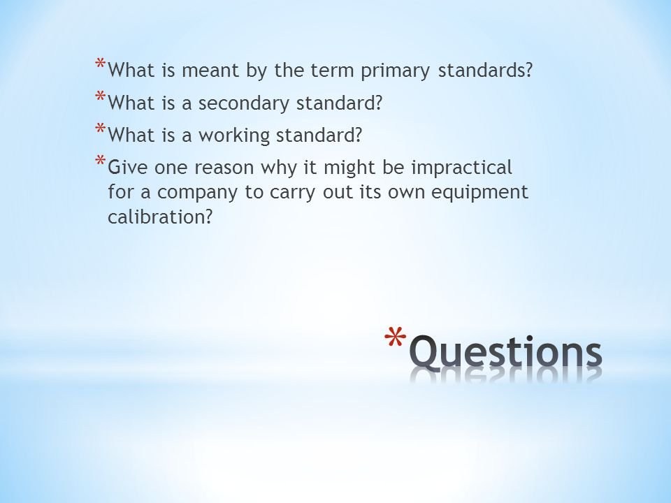 * What is meant by the term primary standards? * What is a secondary standard? * What is a working standard? * Give one reason why it might be impract