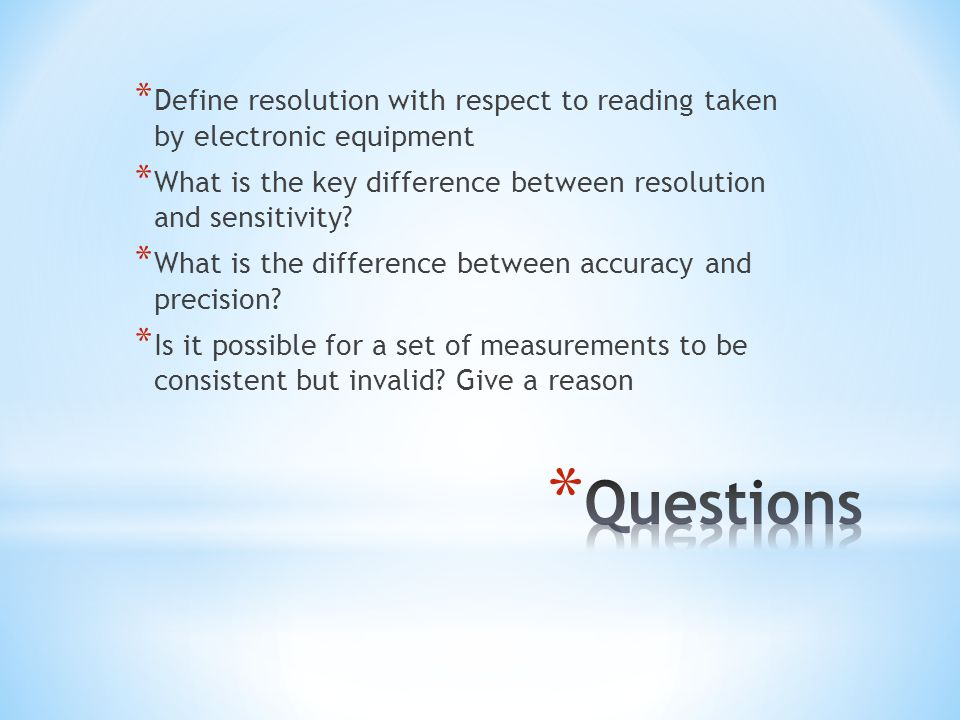 * Define resolution with respect to reading taken by electronic equipment * What is the key difference between resolution and sensitivity? * What is t