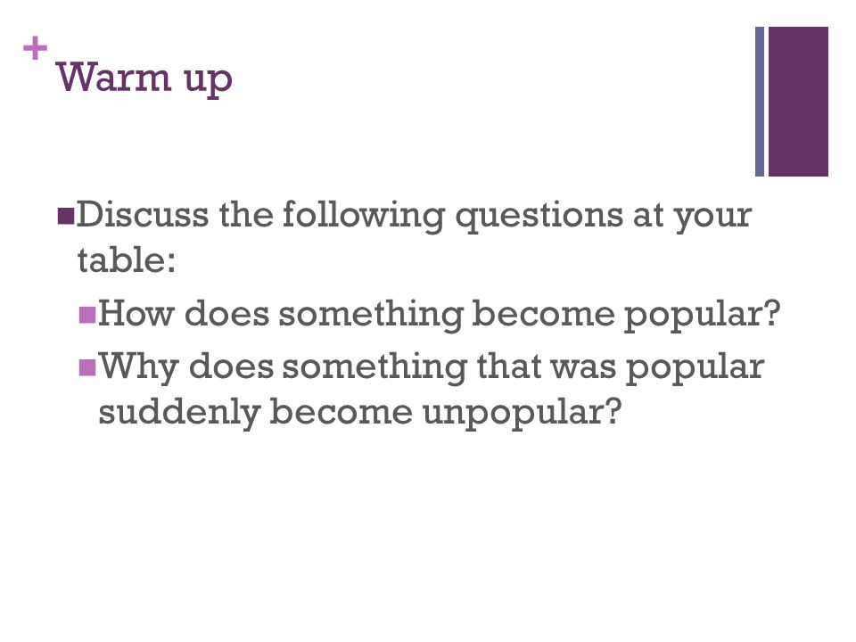 + Warm up Discuss the following questions at your table: How does something become popular.