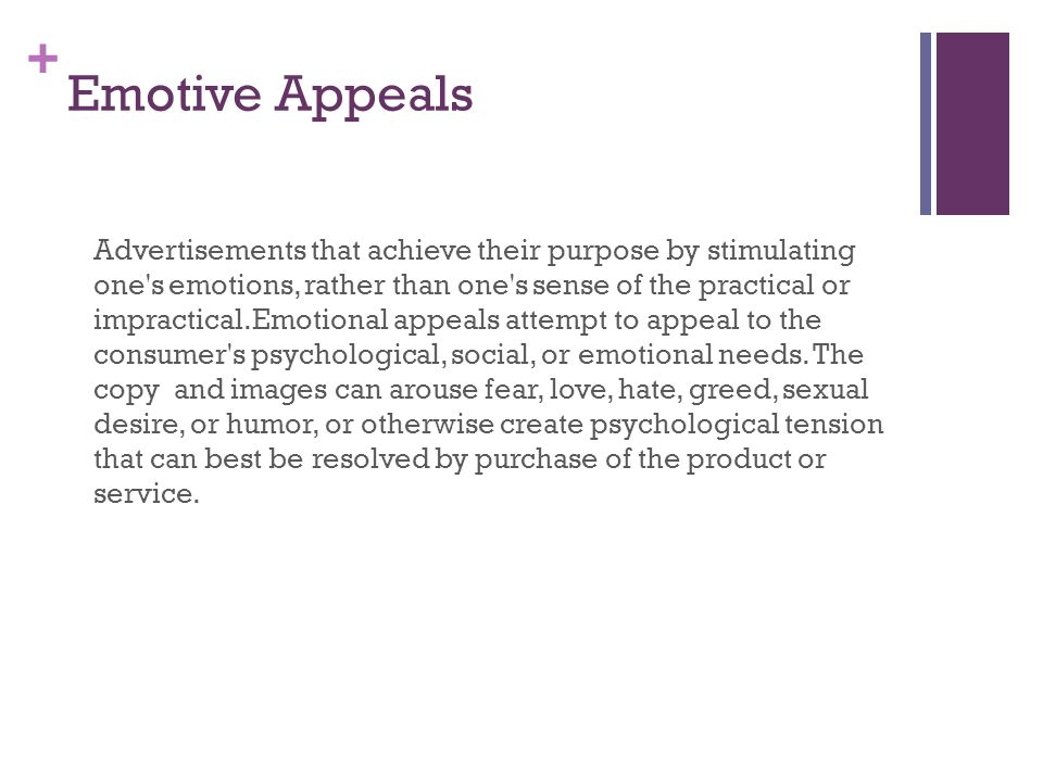 + Emotive Appeals Advertisements that achieve their purpose by stimulating one s emotions, rather than one s sense of the practical or impractical.Emotional appeals attempt to appeal to the consumer s psychological, social, or emotional needs.