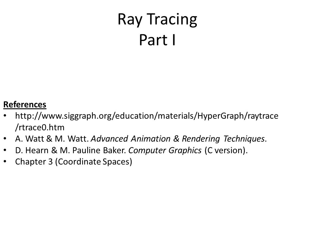 Ray Tracing Part I References http://www.siggraph.org/education/materials/HyperGraph/raytrace /rtrace0.htm A.