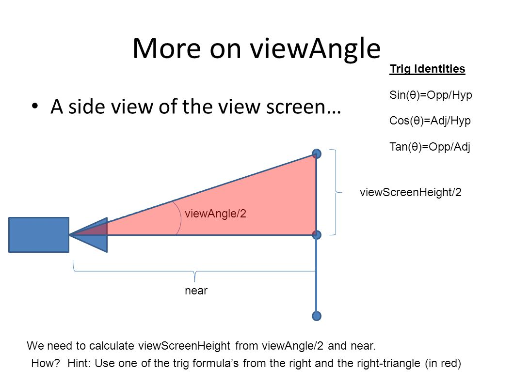 More on viewAngle A side view of the view screen… viewScreenHeight/2 viewAngle/2 near We need to calculate viewScreenHeight from viewAngle/2 and near.