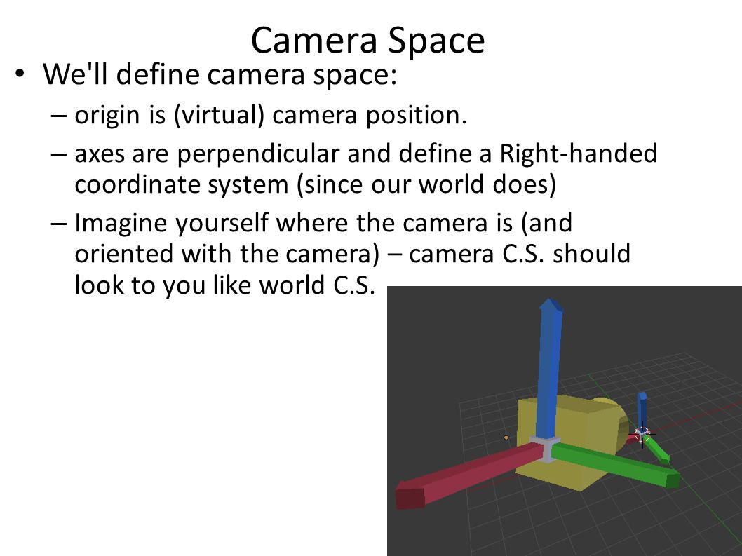 Camera Space We ll define camera space: – origin is (virtual) camera position.