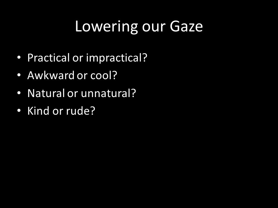 Lowering our Gaze Practical or impractical Awkward or cool Natural or unnatural Kind or rude