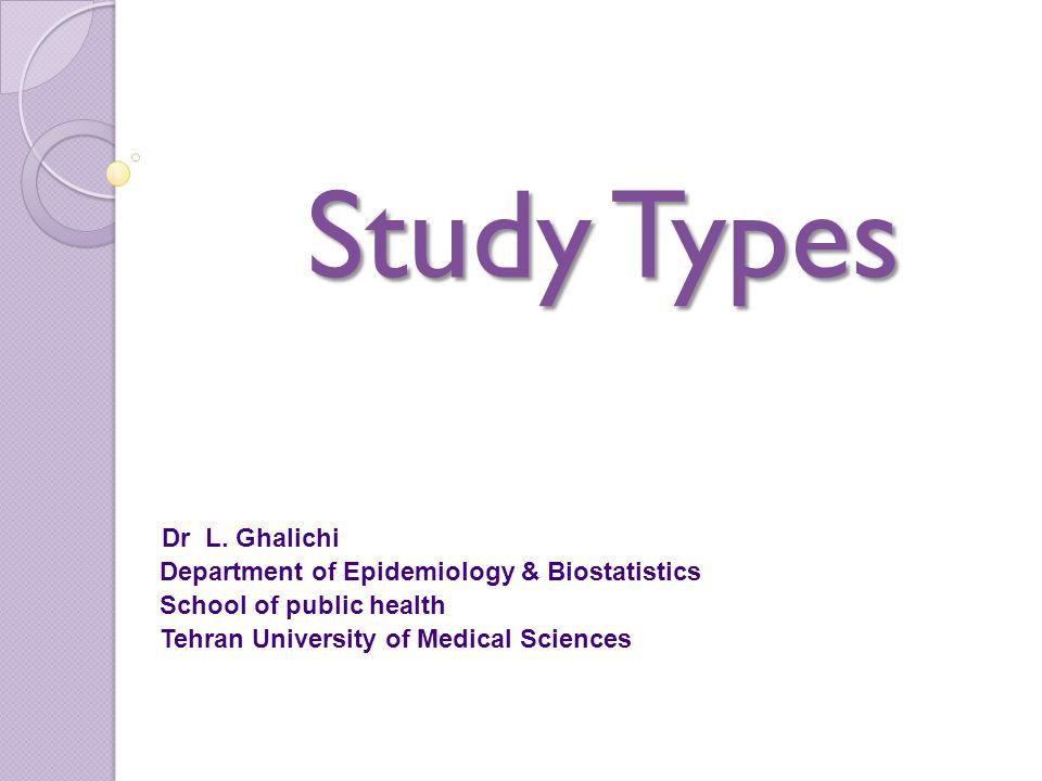 Study Types Study Types Dr L. Ghalichi Department of Epidemiology & Biostatistics School of public health Tehran University of Medical Sciences