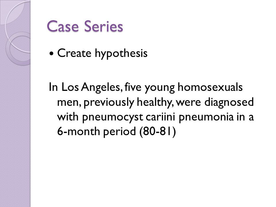 Case Series Create hypothesis In Los Angeles, five young homosexuals men, previously healthy, were diagnosed with pneumocyst cariini pneumonia in a 6-month period (80-81)