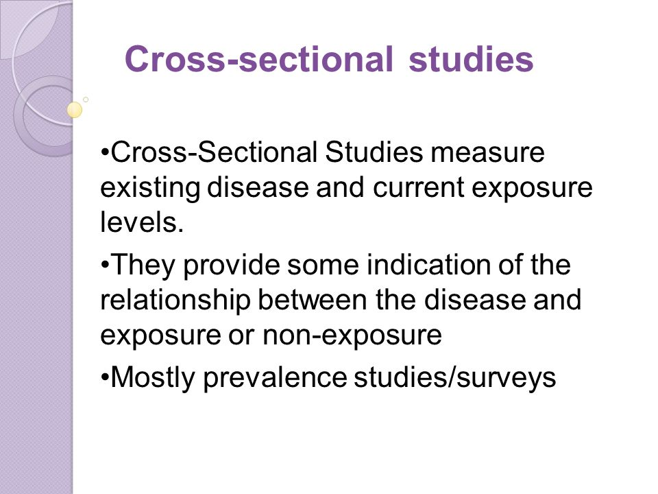 Cross-Sectional Studies measure existing disease and current exposure levels.