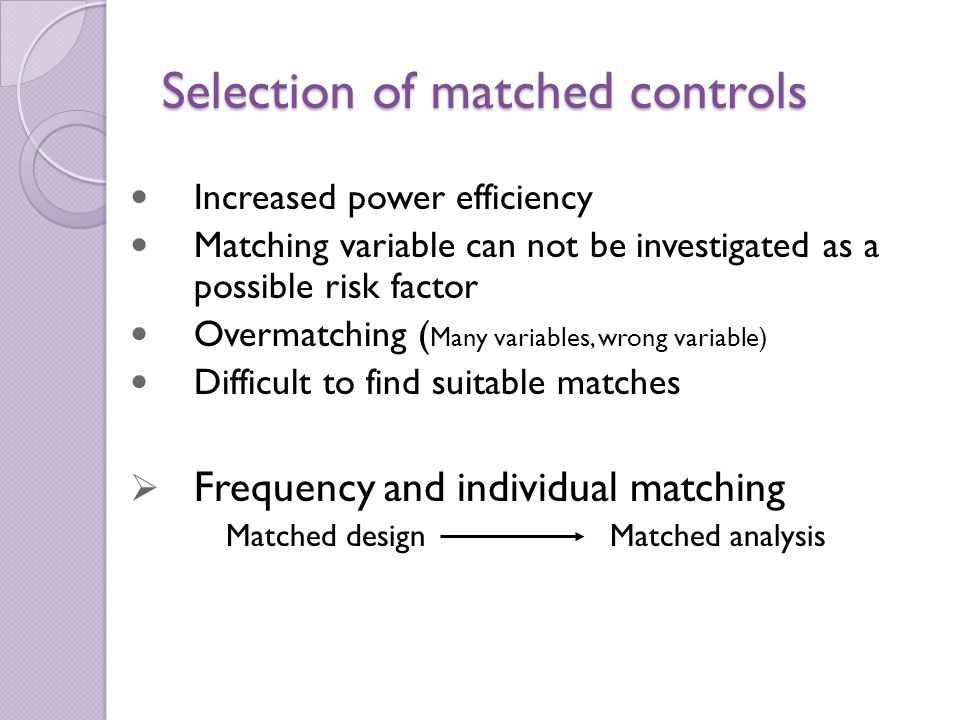 Selection of matched controls Increased power efficiency Matching variable can not be investigated as a possible risk factor Overmatching ( Many variables, wrong variable) Difficult to find suitable matches  Frequency and individual matching Matched design Matched analysis