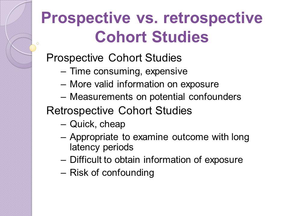 Prospective vs. retrospective Cohort Studies Prospective Cohort Studies –Time consuming, expensive –More valid information on exposure –Measurements o