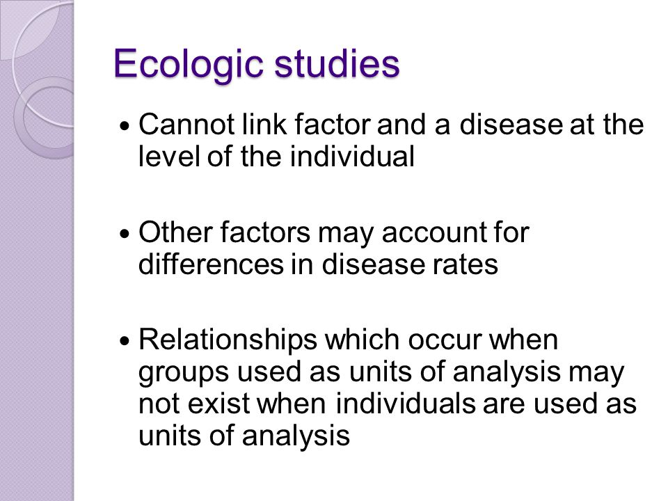 Ecologic studies Cannot link factor and a disease at the level of the individual Other factors may account for differences in disease rates Relationships which occur when groups used as units of analysis may not exist when individuals are used as units of analysis