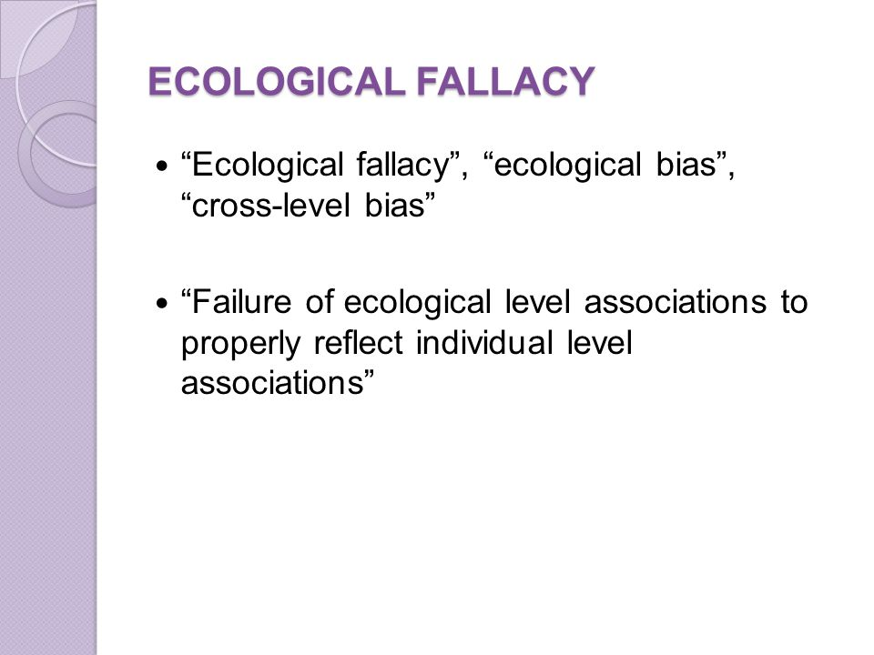 ECOLOGICAL FALLACY Ecological fallacy , ecological bias , cross-level bias Failure of ecological level associations to properly reflect individual level associations