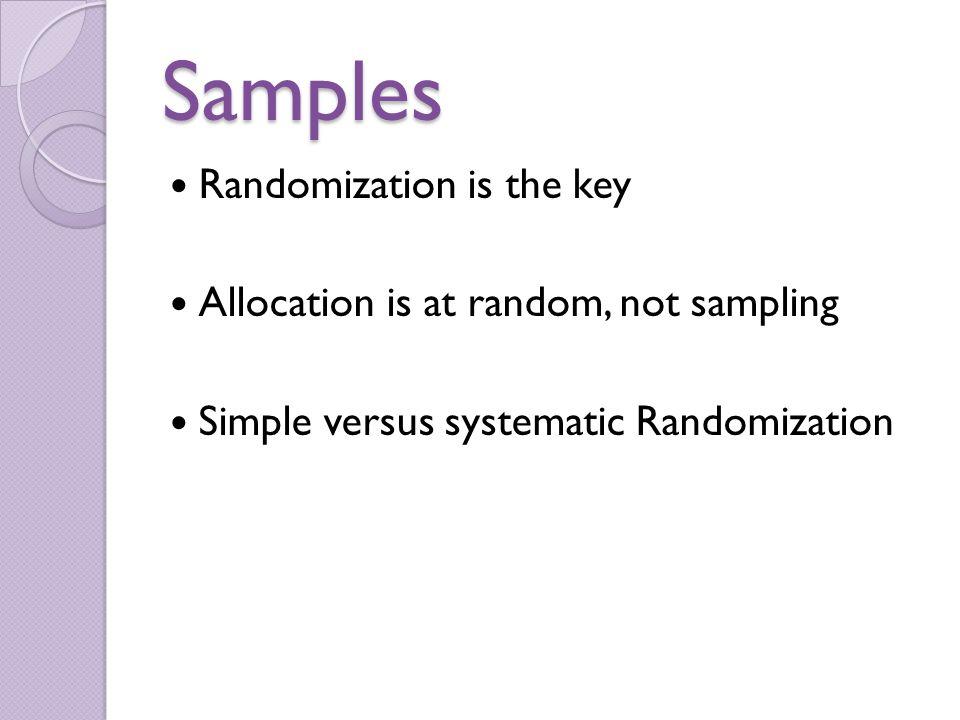 Samples Randomization is the key Allocation is at random, not sampling Simple versus systematic Randomization