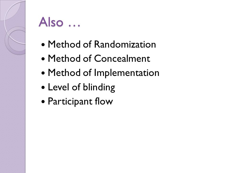 Also … Method of Randomization Method of Concealment Method of Implementation Level of blinding Participant flow