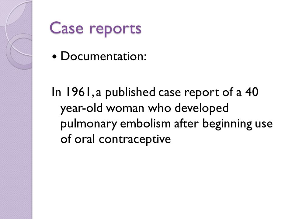 Case reports Documentation: In 1961, a published case report of a 40 year-old woman who developed pulmonary embolism after beginning use of oral contraceptive