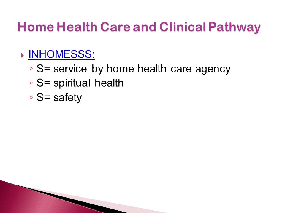  INHOMESSS: ◦ S= service by home health care agency ◦ S= spiritual health ◦ S= safety