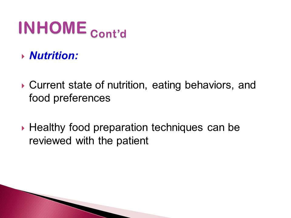  Nutrition:  Current state of nutrition, eating behaviors, and food preferences  Healthy food preparation techniques can be reviewed with the patie