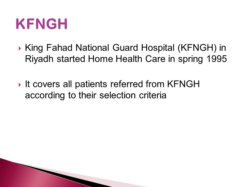  King Fahad National Guard Hospital (KFNGH) in Riyadh started Home Health Care in spring 1995  It covers all patients referred from KFNGH according