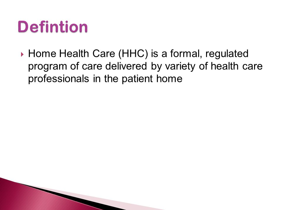  Home Health Care (HHC) is a formal, regulated program of care delivered by variety of health care professionals in the patient home