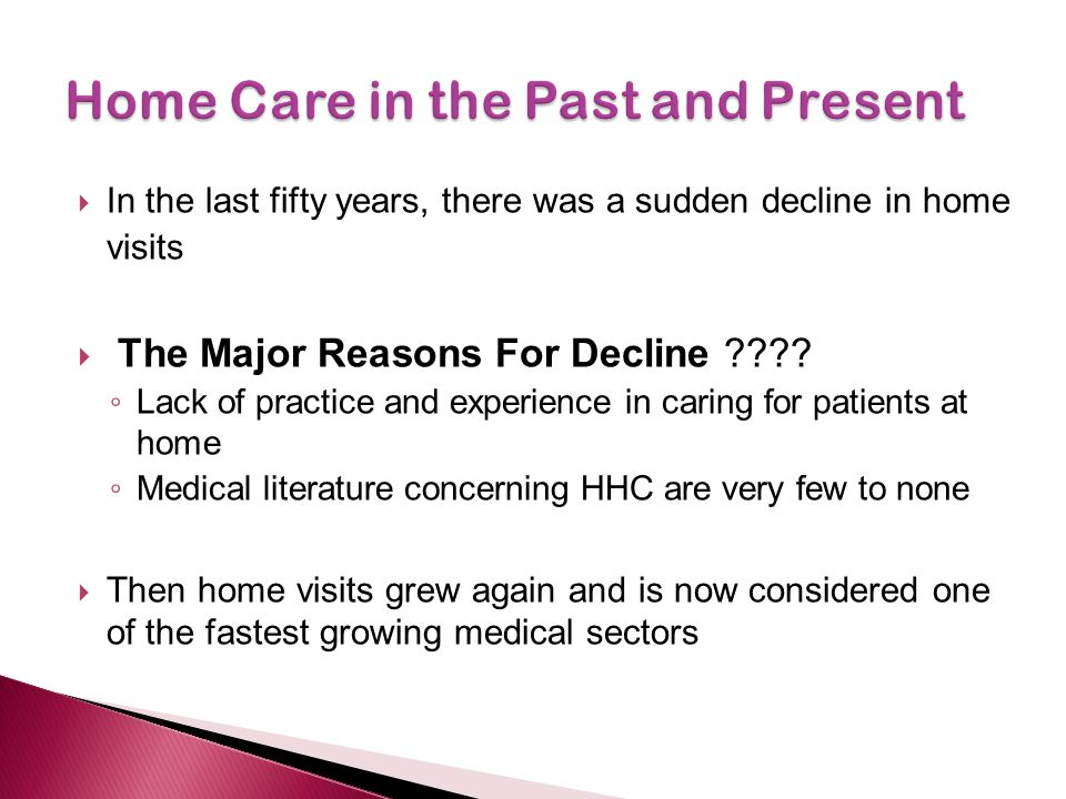  In the last fifty years, there was a sudden decline in home visits  The Major Reasons For Decline ???? ◦ Lack of practice and experience in caring