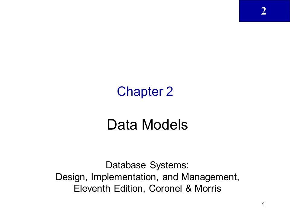 2 2 Database Systems: Design, Implementation, & Management, 11th Edition, Coronel & Morris Data Models Big Concept definition –School of thought as to what and how a database should work and the technologies that it should be based on.