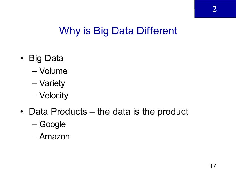 2 17 Why is Big Data Different Big Data –Volume –Variety –Velocity Data Products – the data is the product –Google –Amazon
