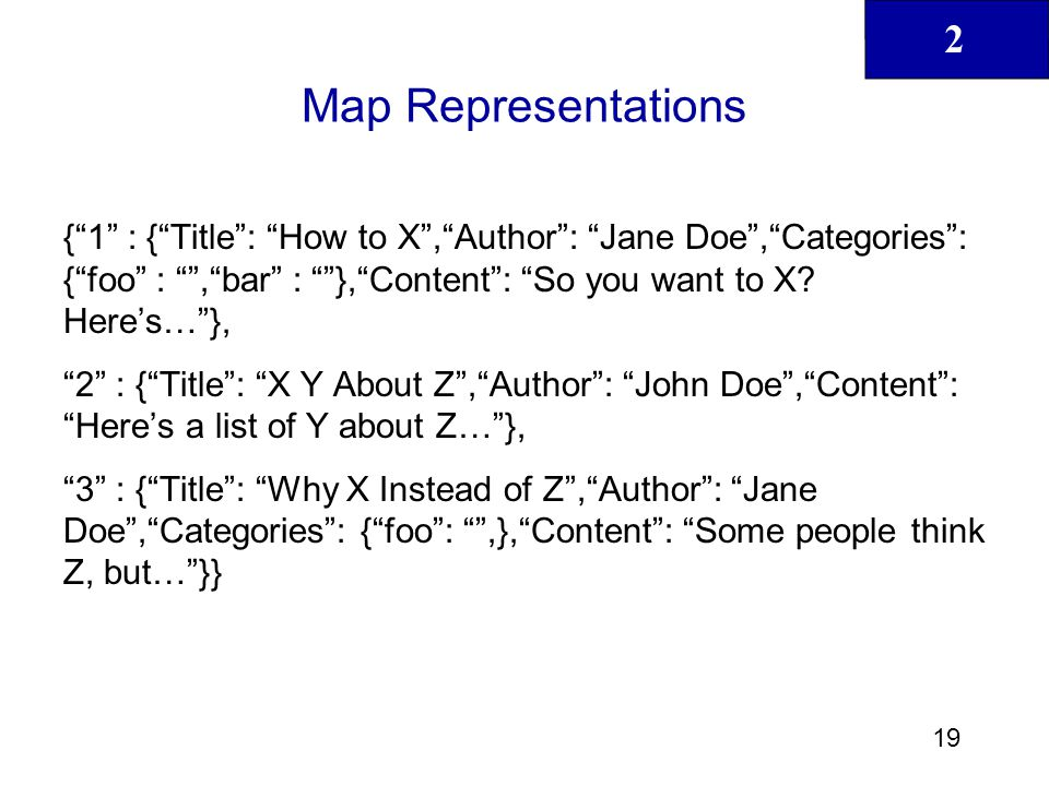 """2 19 Map Representations {""""1"""" : {""""Title"""": """"How to X"""",""""Author"""": """"Jane Doe"""",""""Categories"""": {""""foo"""" : """""""",""""bar"""" : """"""""},""""Content"""": """"So you want to X? Here's…"""""""