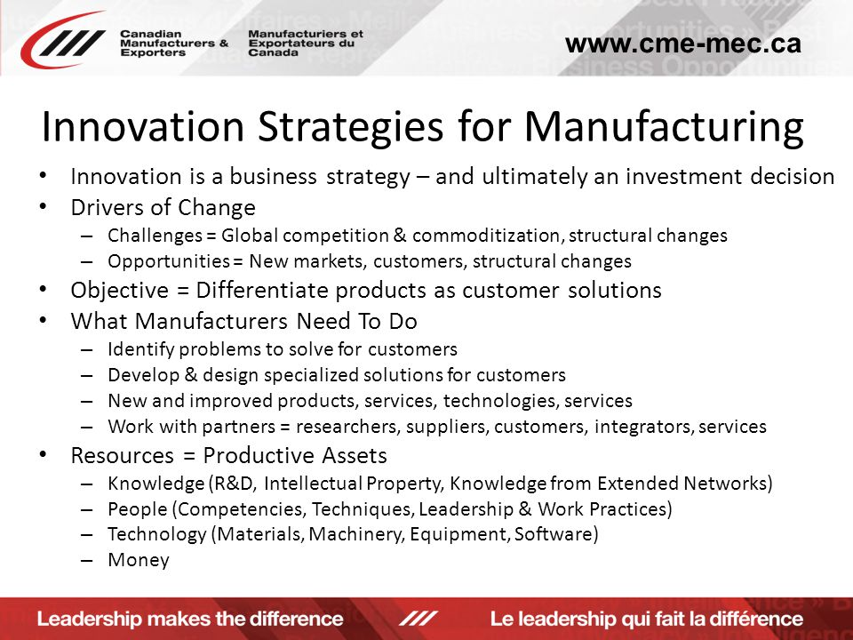www.cme-mec.ca Innovation Strategies for Manufacturing Innovation is a business strategy – and ultimately an investment decision Drivers of Change – Challenges = Global competition & commoditization, structural changes – Opportunities = New markets, customers, structural changes Objective = Differentiate products as customer solutions What Manufacturers Need To Do – Identify problems to solve for customers – Develop & design specialized solutions for customers – New and improved products, services, technologies, services – Work with partners = researchers, suppliers, customers, integrators, services Resources = Productive Assets – Knowledge (R&D, Intellectual Property, Knowledge from Extended Networks) – People (Competencies, Techniques, Leadership & Work Practices) – Technology (Materials, Machinery, Equipment, Software) – Money