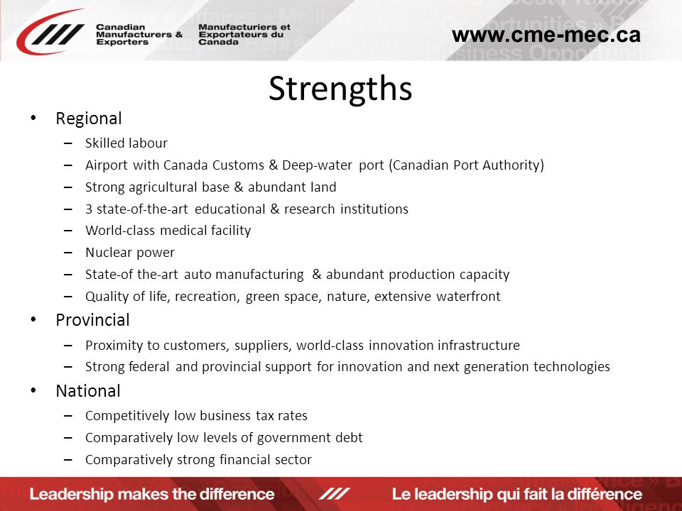 www.cme-mec.ca Strengths Regional – Skilled labour – Airport with Canada Customs & Deep-water port (Canadian Port Authority) – Strong agricultural base & abundant land – 3 state-of-the-art educational & research institutions – World-class medical facility – Nuclear power – State-of the-art auto manufacturing & abundant production capacity – Quality of life, recreation, green space, nature, extensive waterfront Provincial – Proximity to customers, suppliers, world-class innovation infrastructure – Strong federal and provincial support for innovation and next generation technologies National – Competitively low business tax rates – Comparatively low levels of government debt – Comparatively strong financial sector