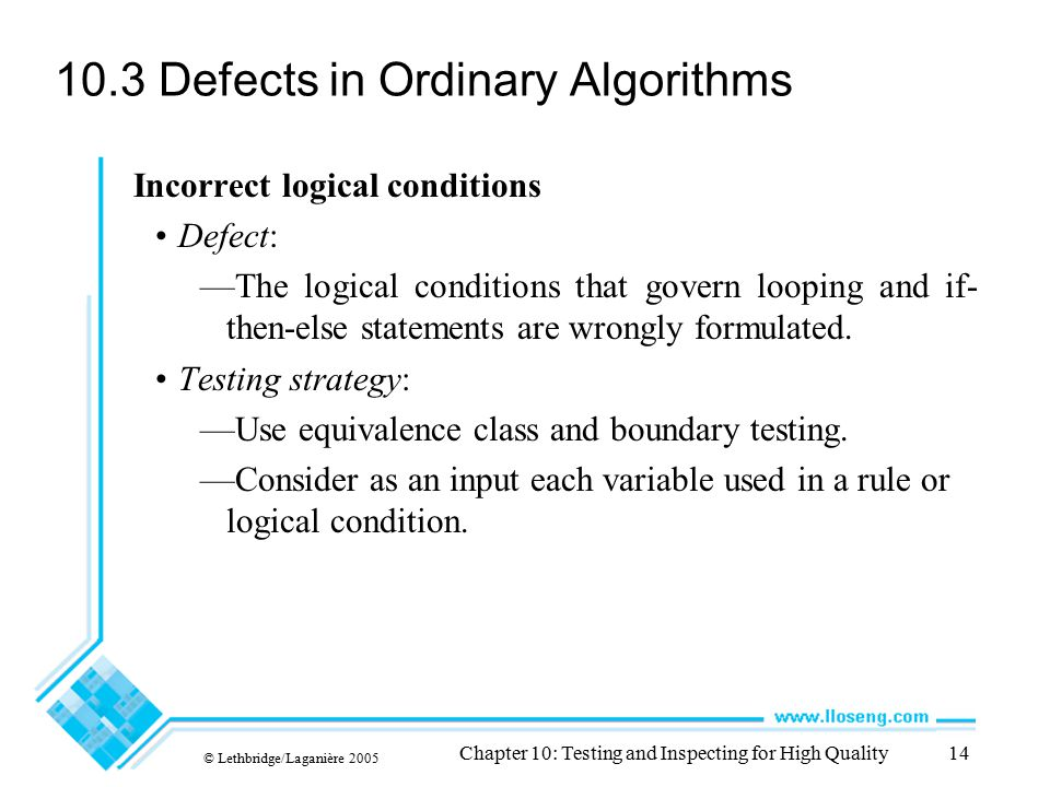 © Lethbridge/Laganière 2005 Chapter 10: Testing and Inspecting for High Quality14 10.3 Defects in Ordinary Algorithms Incorrect logical conditions Def