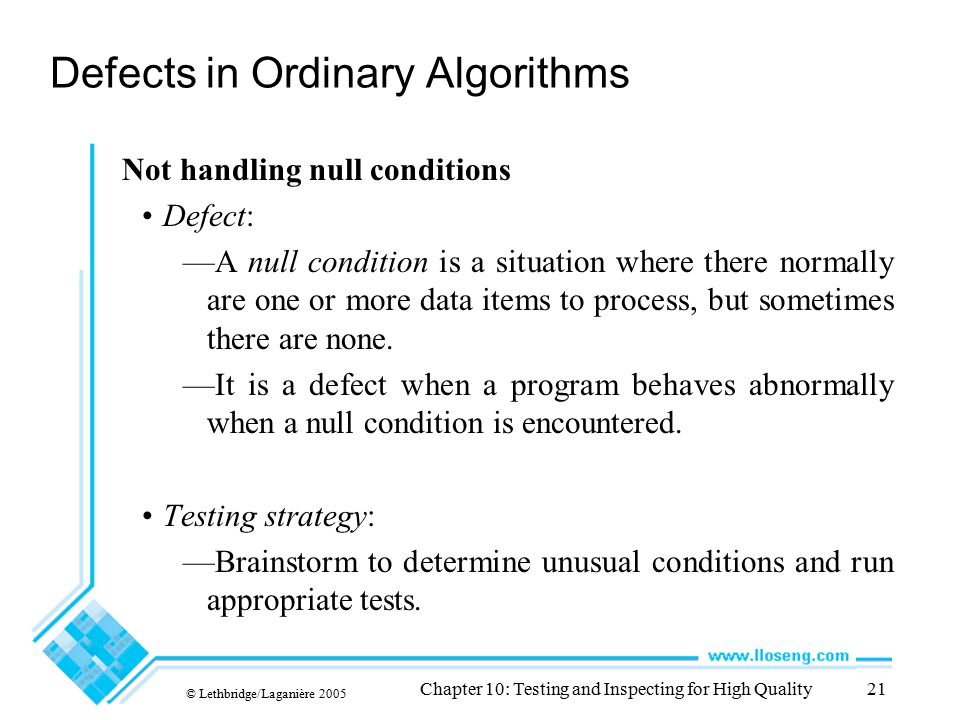 © Lethbridge/Laganière 2005 Chapter 10: Testing and Inspecting for High Quality21 Defects in Ordinary Algorithms Not handling null conditions Defect: