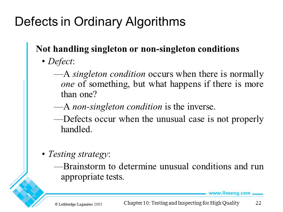 © Lethbridge/Laganière 2005 Chapter 10: Testing and Inspecting for High Quality22 Defects in Ordinary Algorithms Not handling singleton or non-singlet