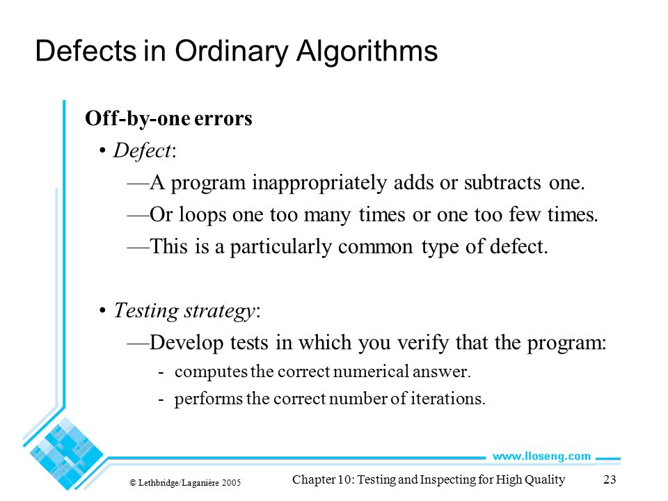 © Lethbridge/Laganière 2005 Chapter 10: Testing and Inspecting for High Quality23 Defects in Ordinary Algorithms Off-by-one errors Defect: —A program