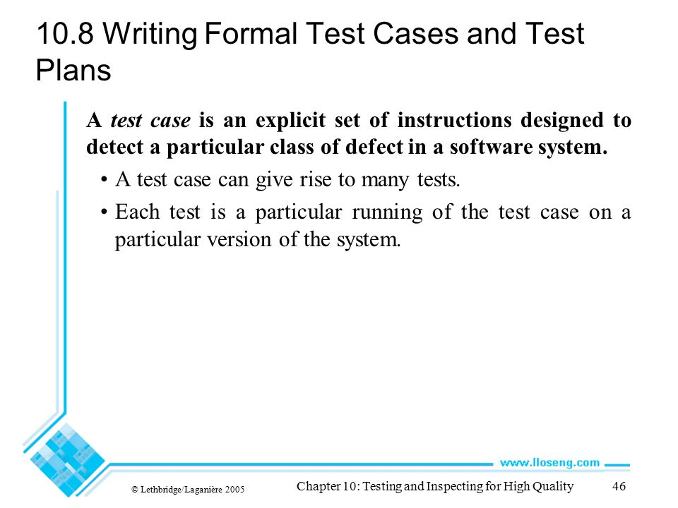 © Lethbridge/Laganière 2005 Chapter 10: Testing and Inspecting for High Quality46 10.8 Writing Formal Test Cases and Test Plans A test case is an expl