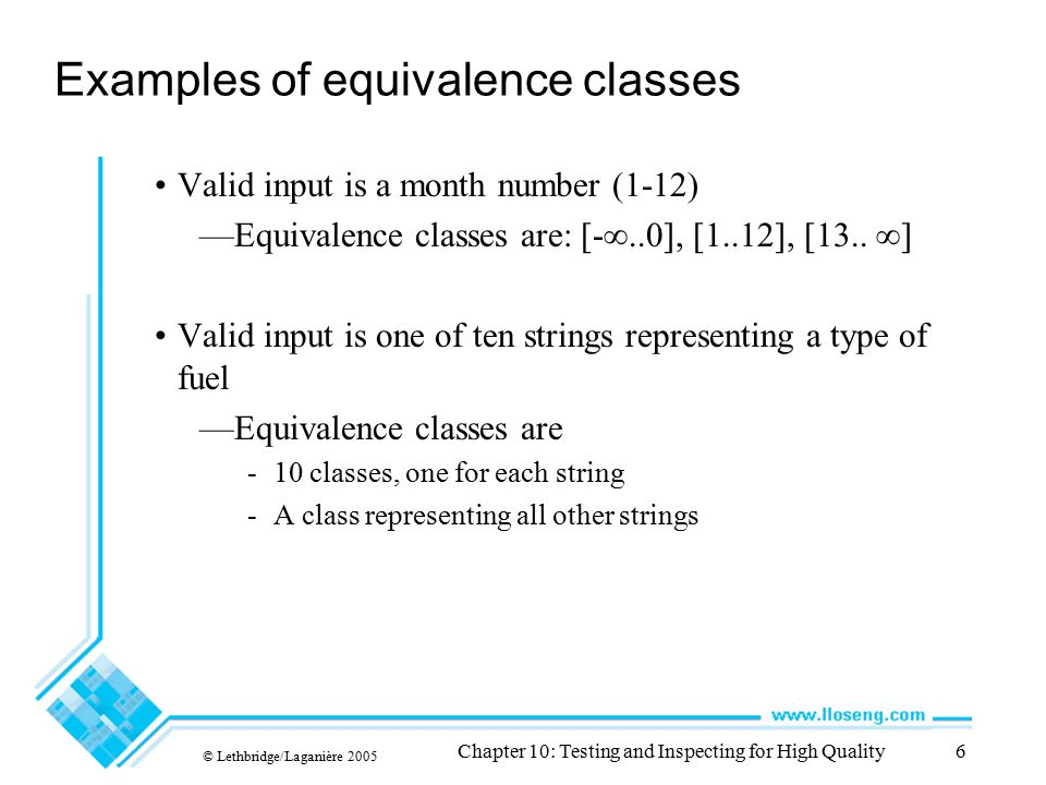 © Lethbridge/Laganière 2005 Chapter 10: Testing and Inspecting for High Quality6 Examples of equivalence classes Valid input is a month number (1-12)